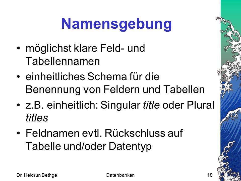 Dr. Heidrun BethgeDatenbanken18 Namensgebung möglichst klare Feld- und Tabellennamen einheitliches Schema für die Benennung von Feldern und Tabellen z