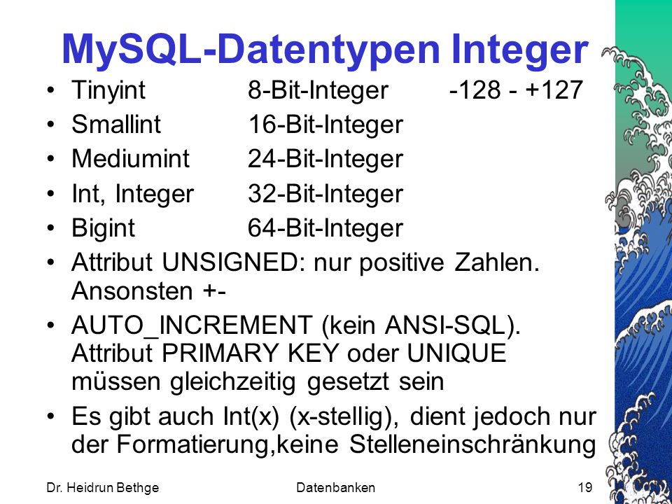 Dr. Heidrun BethgeDatenbanken19 MySQL-Datentypen Integer Tinyint8-Bit-Integer-128 - +127 Smallint16-Bit-Integer Mediumint24-Bit-Integer Int, Integer32