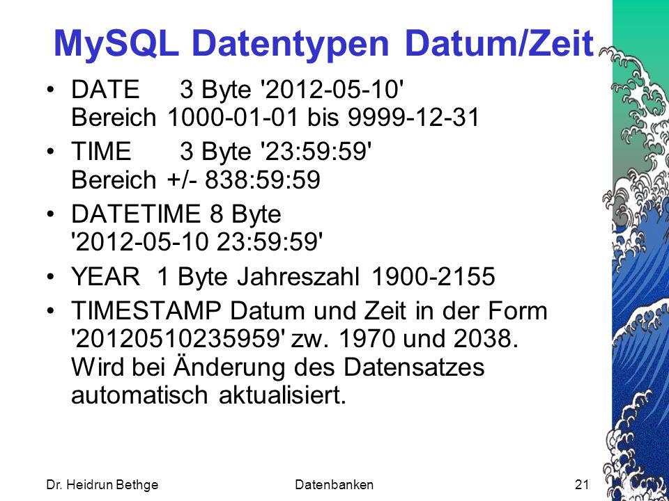 Dr. Heidrun BethgeDatenbanken21 MySQL Datentypen Datum/Zeit DATE3 Byte '2012-05-10' Bereich 1000-01-01 bis 9999-12-31 TIME3 Byte '23:59:59' Bereich +/
