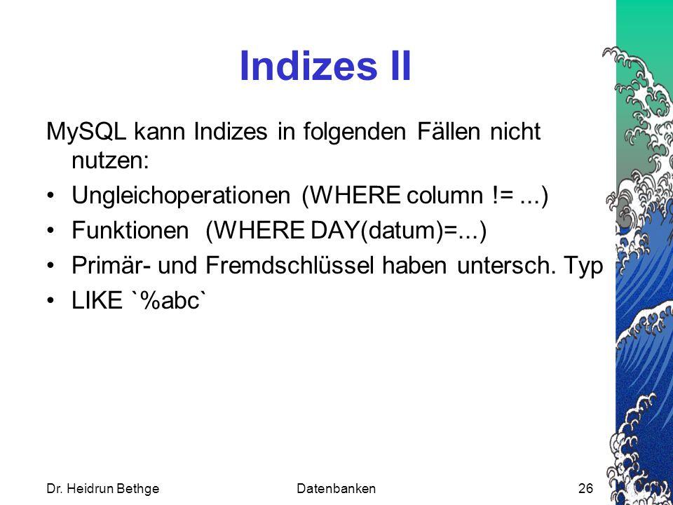 Dr. Heidrun BethgeDatenbanken26 Indizes II MySQL kann Indizes in folgenden Fällen nicht nutzen: Ungleichoperationen (WHERE column !=...) Funktionen (W