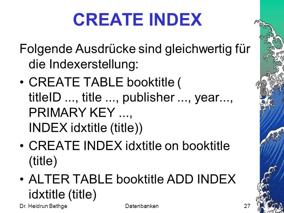 Dr. Heidrun BethgeDatenbanken27 CREATE INDEX Folgende Ausdrücke sind gleichwertig für die Indexerstellung: CREATE TABLE booktitle ( titleID..., title.