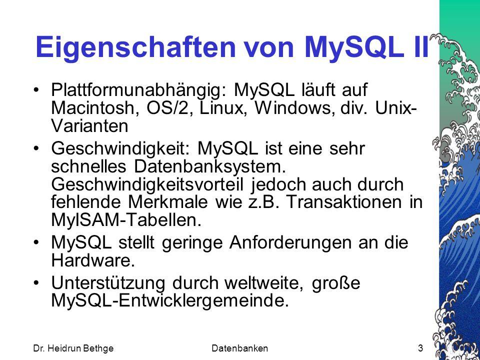 Dr. Heidrun BethgeDatenbanken3 Eigenschaften von MySQL II Plattformunabhängig: MySQL läuft auf Macintosh, OS/2, Linux, Windows, div. Unix- Varianten G