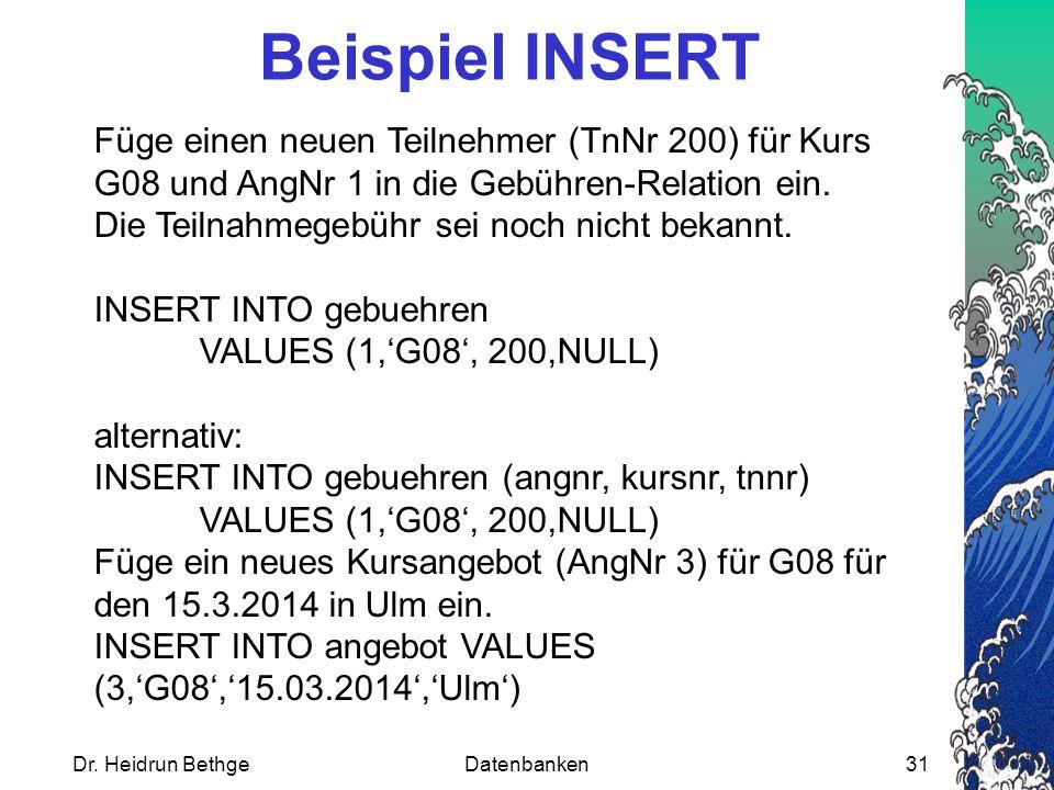 Dr. Heidrun BethgeDatenbanken31 Beispiel INSERT Füge einen neuen Teilnehmer (TnNr 200) für Kurs G08 und AngNr 1 in die Gebühren-Relation ein. Die Teil