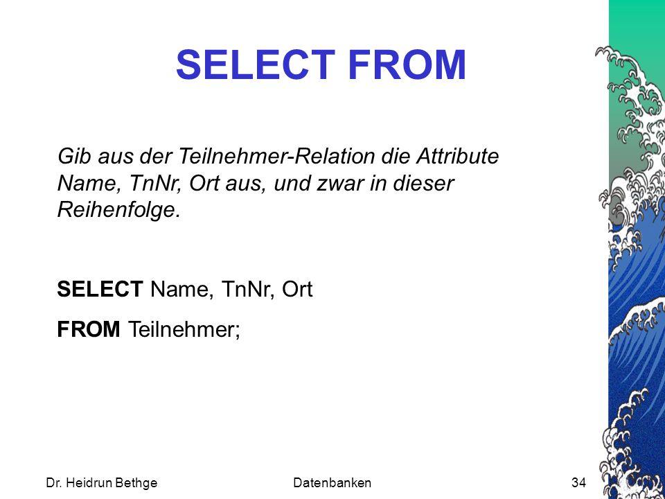 Dr. Heidrun BethgeDatenbanken34 SELECT FROM Gib aus der Teilnehmer-Relation die Attribute Name, TnNr, Ort aus, und zwar in dieser Reihenfolge. SELECT