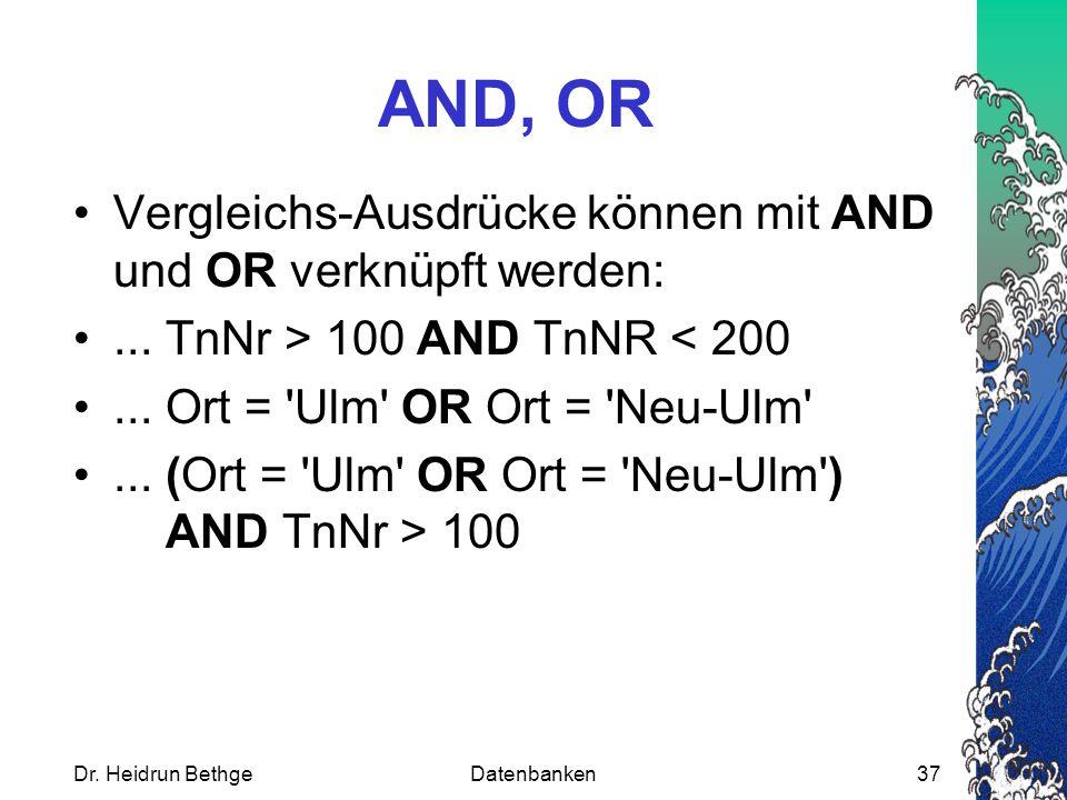 Dr. Heidrun BethgeDatenbanken37 AND, OR Vergleichs-Ausdrücke können mit AND und OR verknüpft werden:... TnNr > 100 AND TnNR < 200... Ort = 'Ulm' OR Or