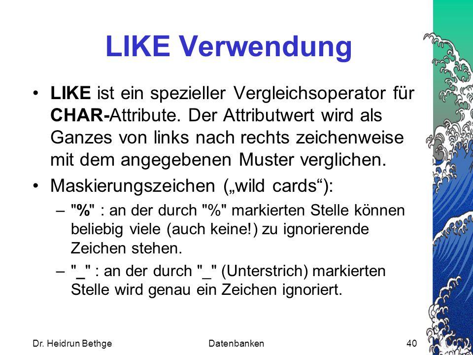 Dr. Heidrun BethgeDatenbanken40 LIKE Verwendung LIKE ist ein spezieller Vergleichsoperator für CHAR-Attribute. Der Attributwert wird als Ganzes von li