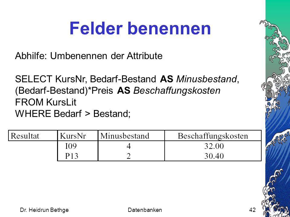 Dr. Heidrun BethgeDatenbanken42 Felder benennen Abhilfe: Umbenennen der Attribute SELECT KursNr, Bedarf-Bestand AS Minusbestand, (Bedarf-Bestand)*Prei