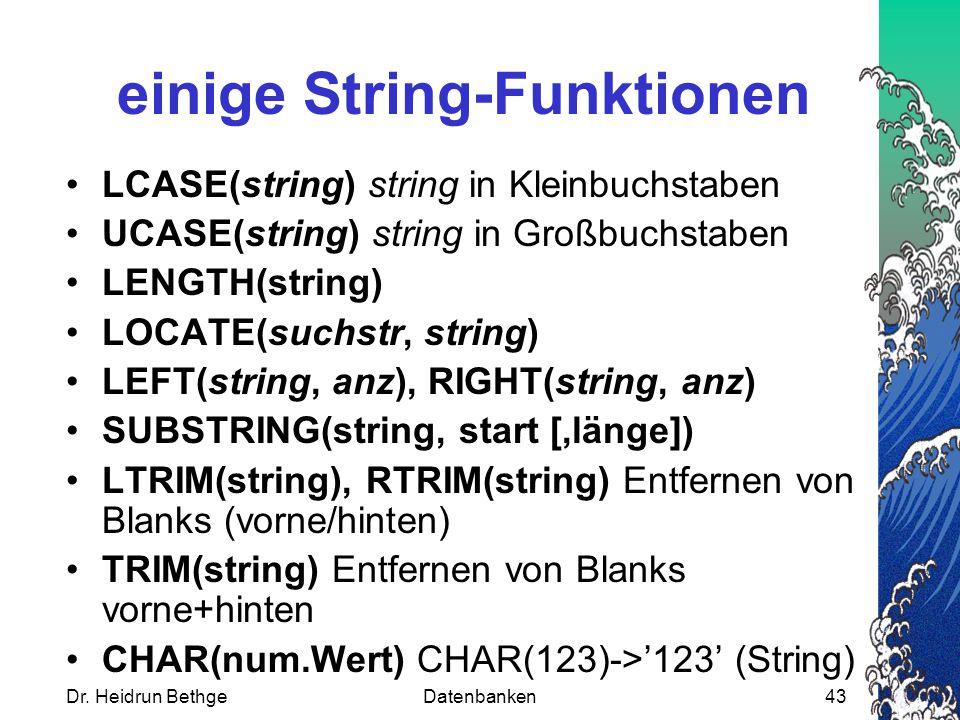 Dr. Heidrun BethgeDatenbanken43 einige String-Funktionen LCASE(string) string in Kleinbuchstaben UCASE(string) string in Großbuchstaben LENGTH(string)