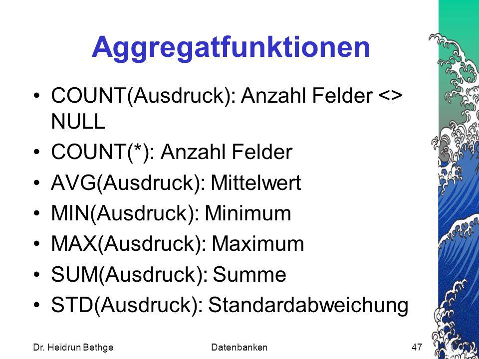 Dr. Heidrun BethgeDatenbanken47 Aggregatfunktionen COUNT(Ausdruck): Anzahl Felder <> NULL COUNT(*): Anzahl Felder AVG(Ausdruck): Mittelwert MIN(Ausdru