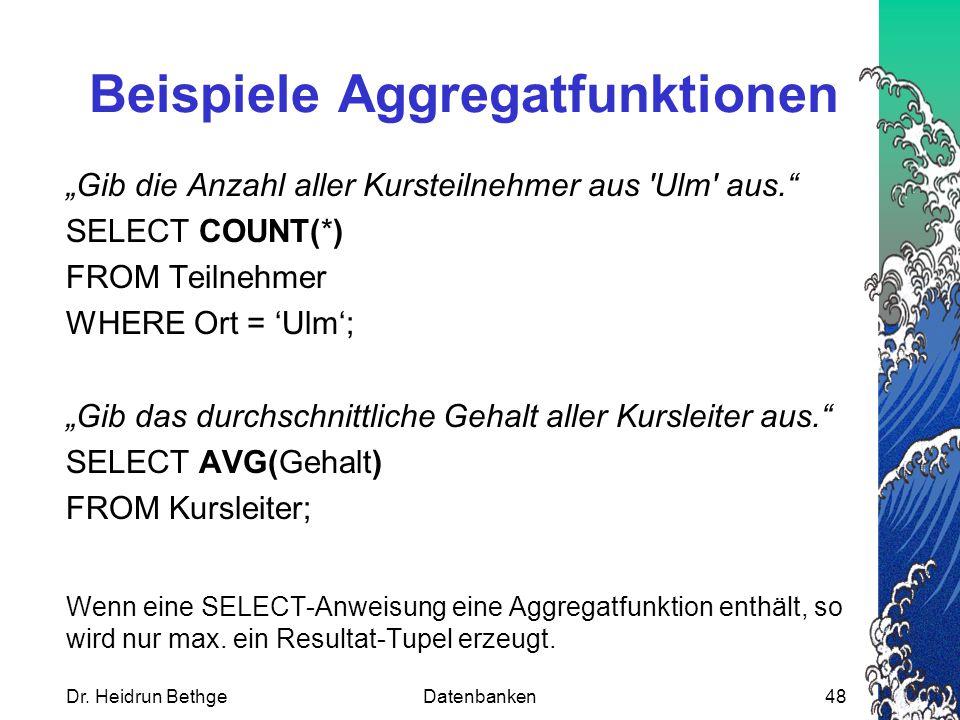 """Dr. Heidrun BethgeDatenbanken48 Beispiele Aggregatfunktionen """"Gib die Anzahl aller Kursteilnehmer aus 'Ulm' aus."""" SELECT COUNT(*) FROM Teilnehmer WHER"""