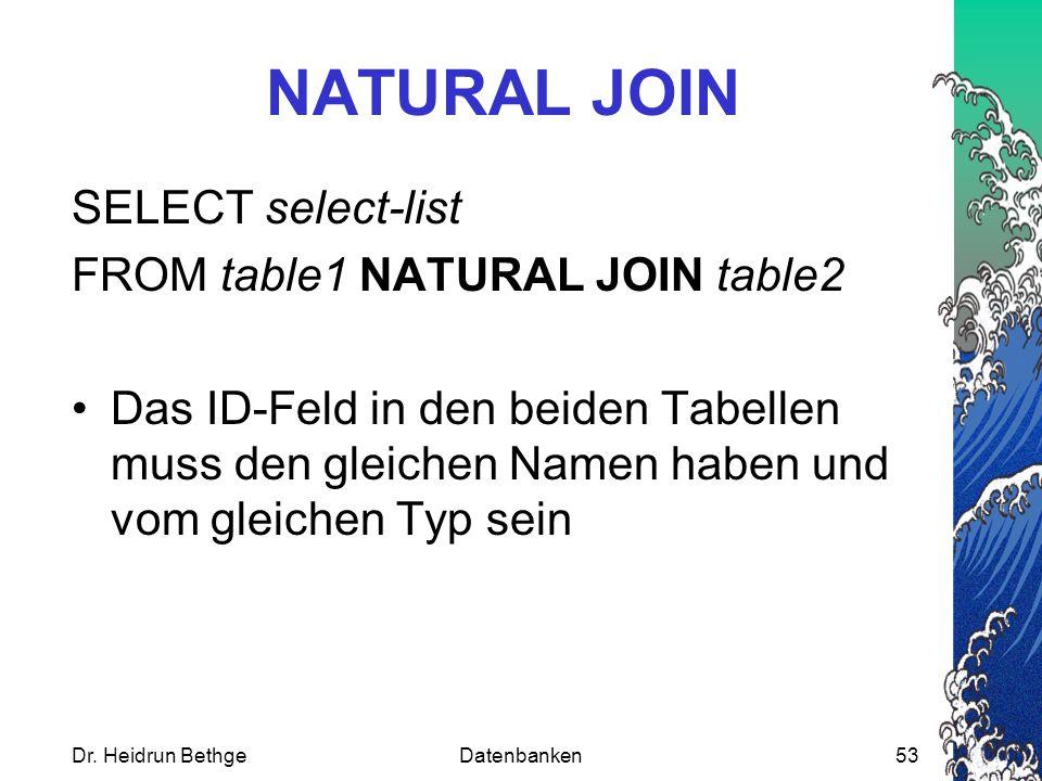 Dr. Heidrun BethgeDatenbanken53 NATURAL JOIN SELECT select-list FROM table1 NATURAL JOIN table2 Das ID-Feld in den beiden Tabellen muss den gleichen N