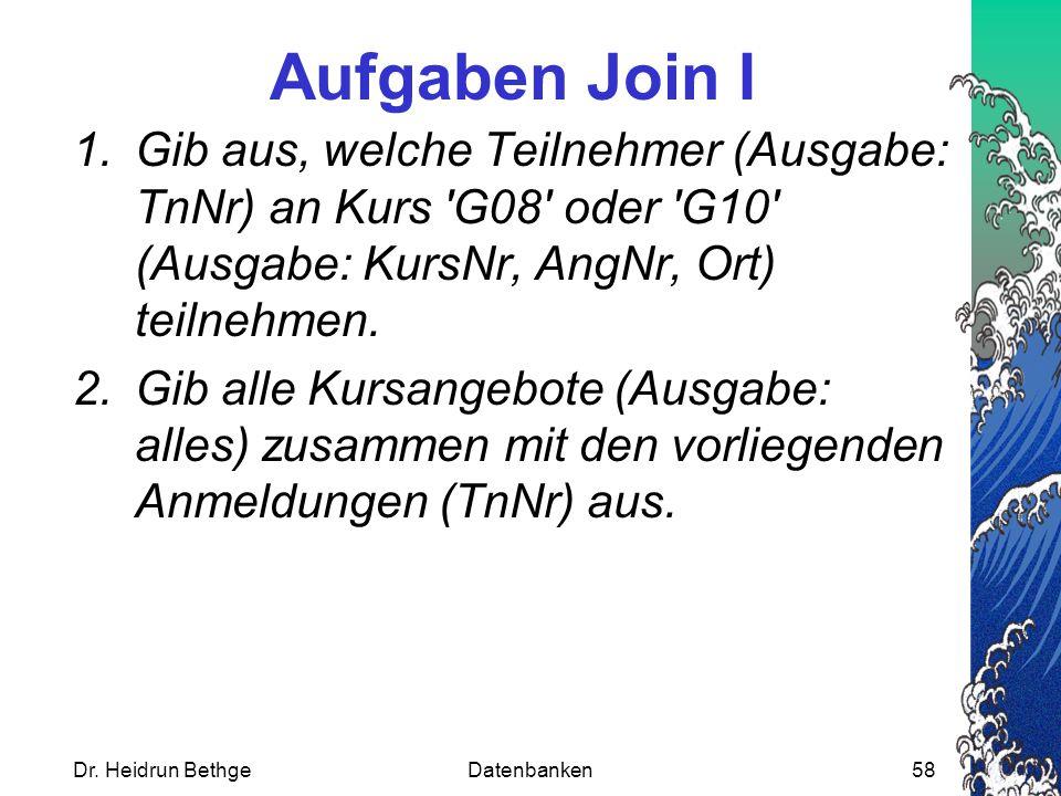 Dr. Heidrun BethgeDatenbanken58 Aufgaben Join I 1.Gib aus, welche Teilnehmer (Ausgabe: TnNr) an Kurs 'G08' oder 'G10' (Ausgabe: KursNr, AngNr, Ort) te