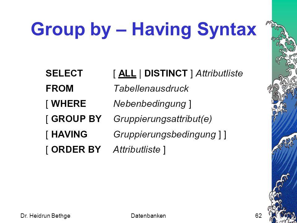 Dr. Heidrun BethgeDatenbanken62 Group by – Having Syntax