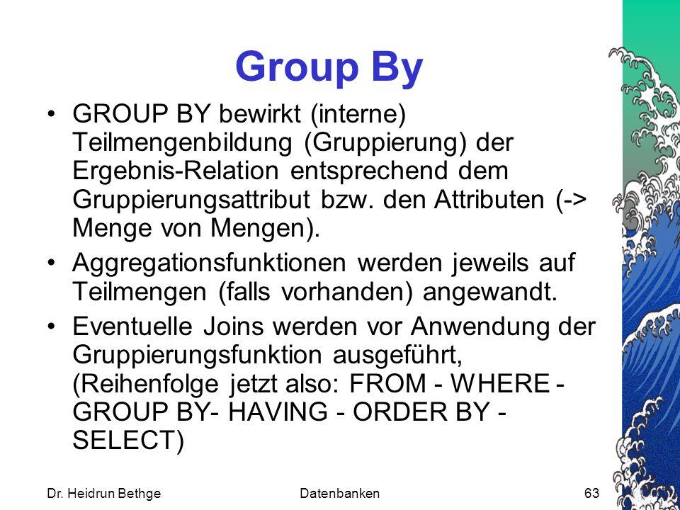 Dr. Heidrun BethgeDatenbanken63 Group By GROUP BY bewirkt (interne) Teilmengenbildung (Gruppierung) der Ergebnis-Relation entsprechend dem Gruppierung