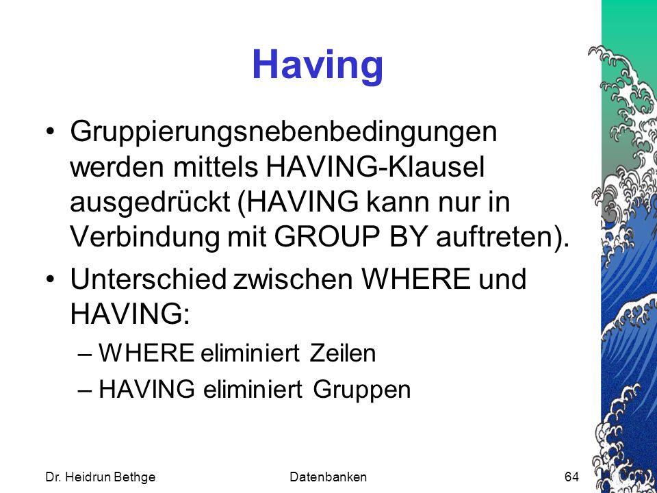 Dr. Heidrun BethgeDatenbanken64 Having Gruppierungsnebenbedingungen werden mittels HAVING-Klausel ausgedrückt (HAVING kann nur in Verbindung mit GROUP