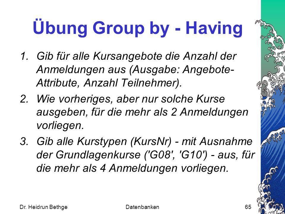 Dr. Heidrun BethgeDatenbanken65 Übung Group by - Having 1.Gib für alle Kursangebote die Anzahl der Anmeldungen aus (Ausgabe: Angebote- Attribute, Anza