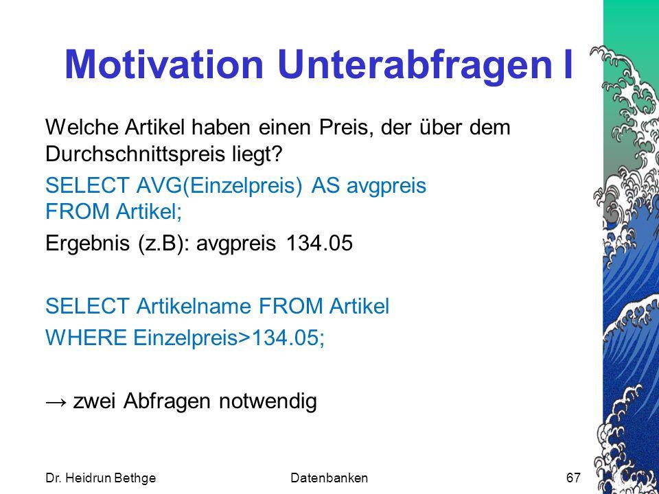 Dr. Heidrun BethgeDatenbanken67 Motivation Unterabfragen I Welche Artikel haben einen Preis, der über dem Durchschnittspreis liegt? SELECT AVG(Einzelp