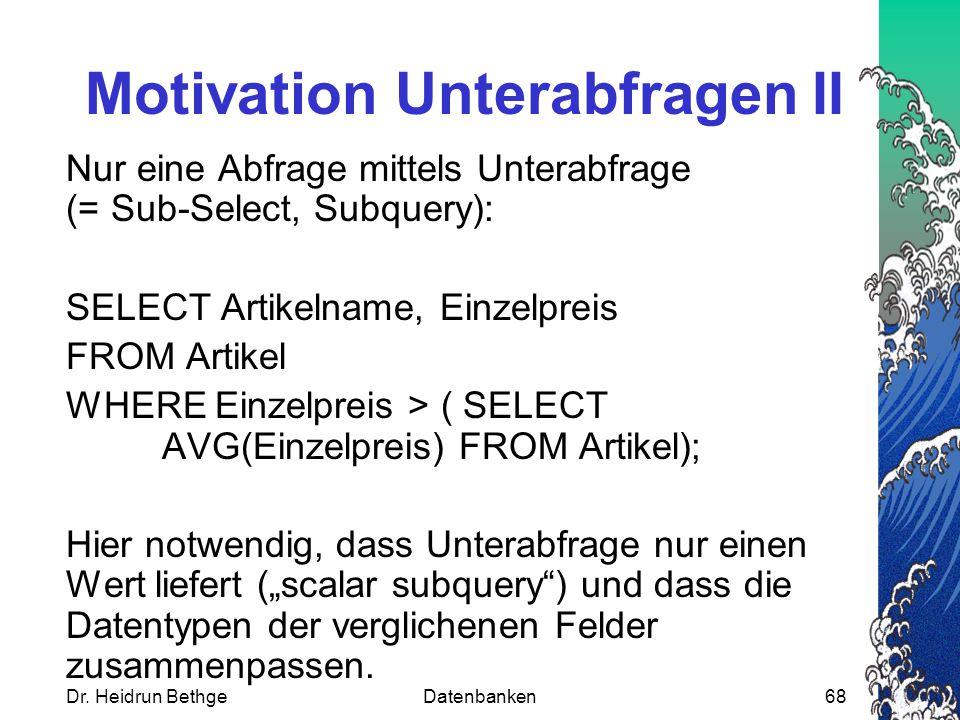 Dr. Heidrun BethgeDatenbanken68 Motivation Unterabfragen II Nur eine Abfrage mittels Unterabfrage (= Sub-Select, Subquery): SELECT Artikelname, Einzel