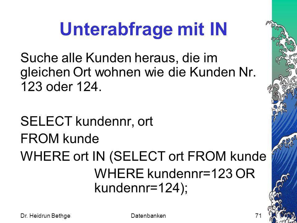 Dr. Heidrun BethgeDatenbanken71 Unterabfrage mit IN Suche alle Kunden heraus, die im gleichen Ort wohnen wie die Kunden Nr. 123 oder 124. SELECT kunde