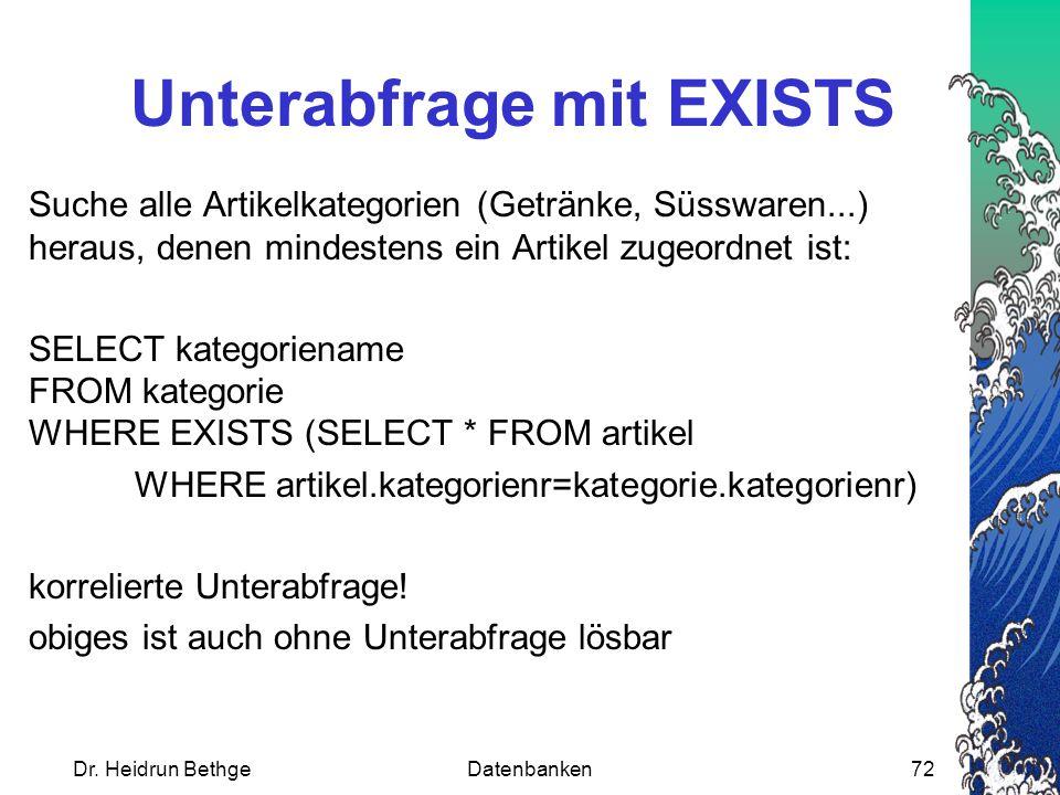 Dr. Heidrun BethgeDatenbanken72 Unterabfrage mit EXISTS Suche alle Artikelkategorien (Getränke, Süsswaren...) heraus, denen mindestens ein Artikel zug