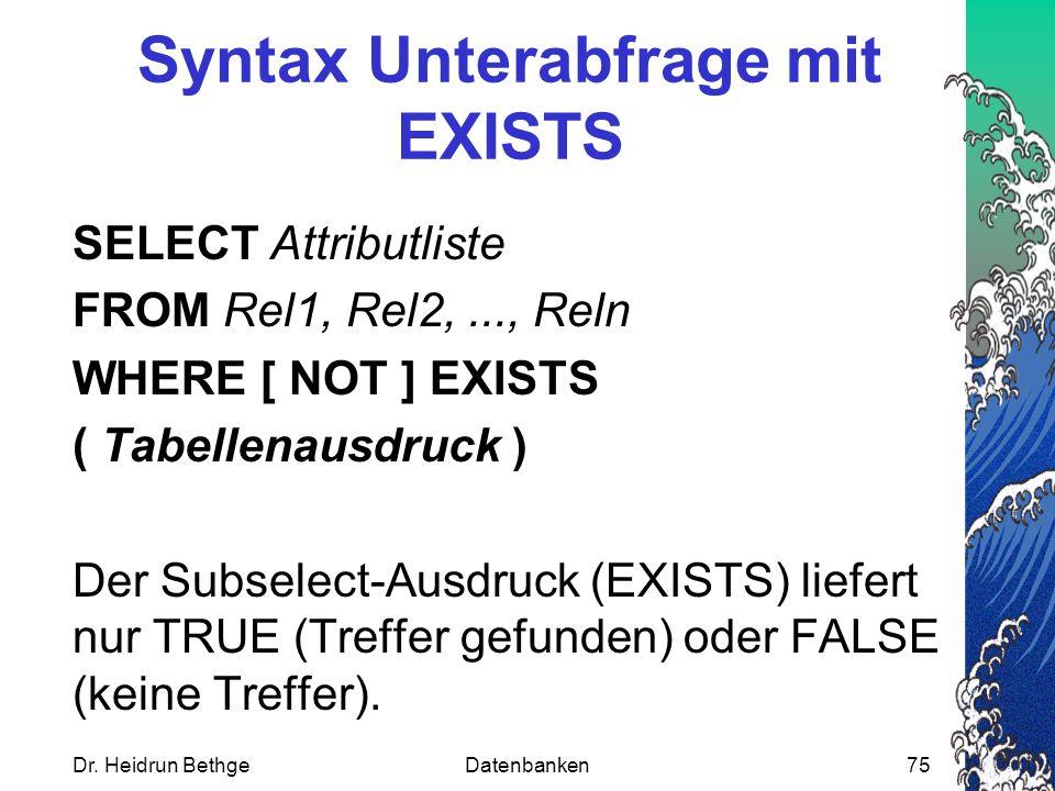 Dr. Heidrun BethgeDatenbanken75 Syntax Unterabfrage mit EXISTS SELECT Attributliste FROM Rel1, Rel2,..., Reln WHERE [ NOT ] EXISTS ( Tabellenausdruck