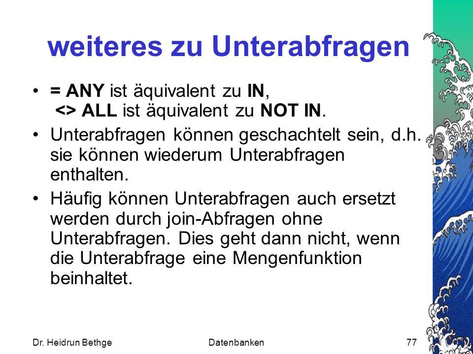 Dr. Heidrun BethgeDatenbanken77 weiteres zu Unterabfragen = ANY ist äquivalent zu IN, <> ALL ist äquivalent zu NOT IN. Unterabfragen können geschachte