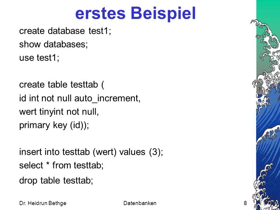 Dr. Heidrun BethgeDatenbanken8 erstes Beispiel create database test1; show databases; use test1; create table testtab ( id int not null auto_increment