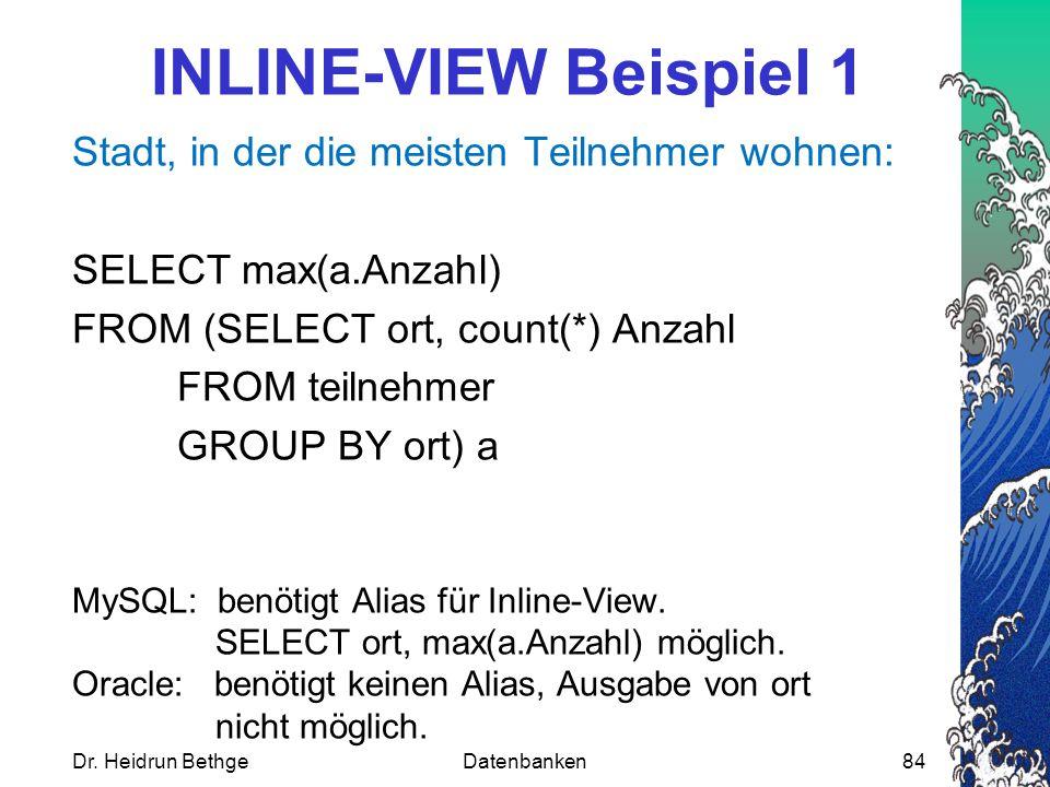 INLINE-VIEW Beispiel 1 Stadt, in der die meisten Teilnehmer wohnen: SELECT max(a.Anzahl) FROM (SELECT ort, count(*) Anzahl FROM teilnehmer GROUP BY ort) a MySQL: benötigt Alias für Inline-View.