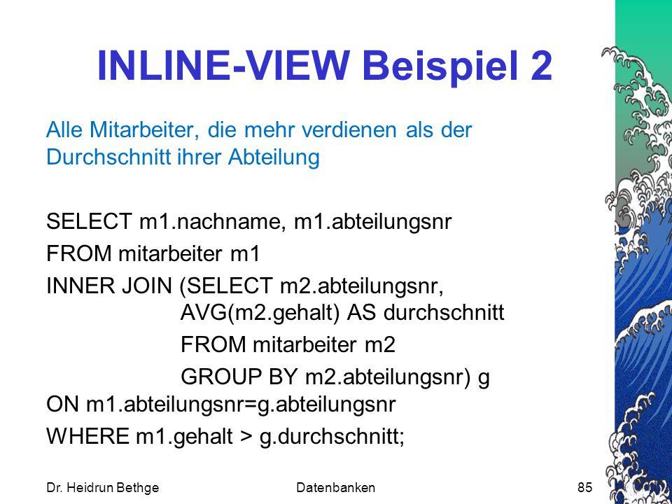 INLINE-VIEW Beispiel 2 Alle Mitarbeiter, die mehr verdienen als der Durchschnitt ihrer Abteilung SELECT m1.nachname, m1.abteilungsnr FROM mitarbeiter m1 INNER JOIN (SELECT m2.abteilungsnr, AVG(m2.gehalt) AS durchschnitt FROM mitarbeiter m2 GROUP BY m2.abteilungsnr) g ON m1.abteilungsnr=g.abteilungsnr WHERE m1.gehalt > g.durchschnitt; Dr.