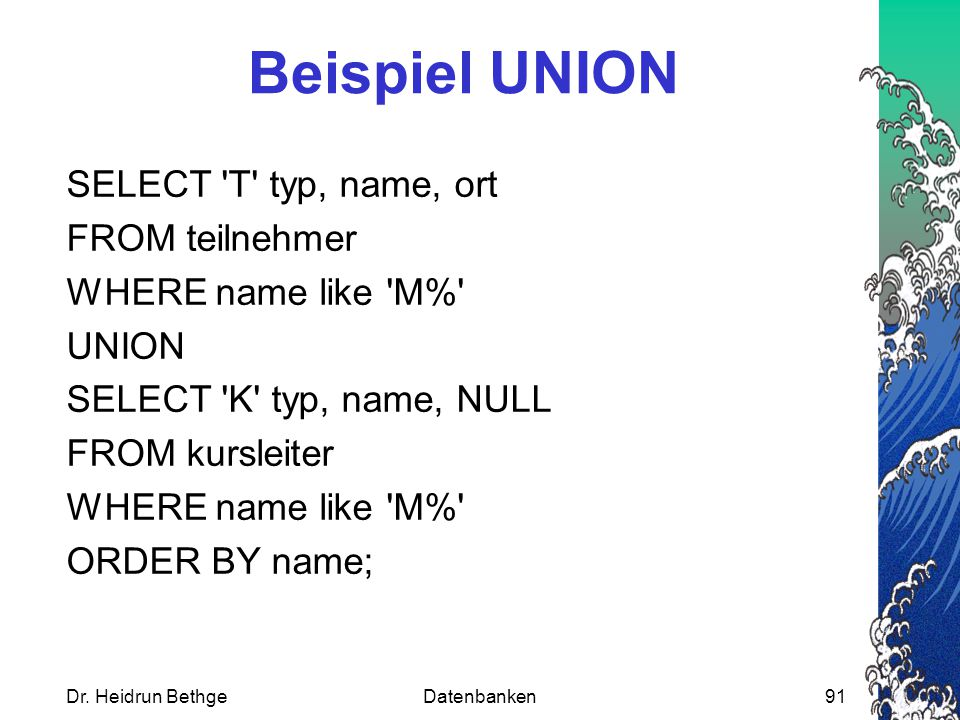 Beispiel UNION SELECT 'T' typ, name, ort FROM teilnehmer WHERE name like 'M%' UNION SELECT 'K' typ, name, NULL FROM kursleiter WHERE name like 'M%' OR