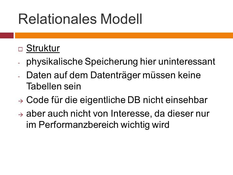 Relationales Modell  Struktur - physikalische Speicherung hier uninteressant - Daten auf dem Datenträger müssen keine Tabellen sein  Code für die eigentliche DB nicht einsehbar  aber auch nicht von Interesse, da dieser nur im Performanzbereich wichtig wird