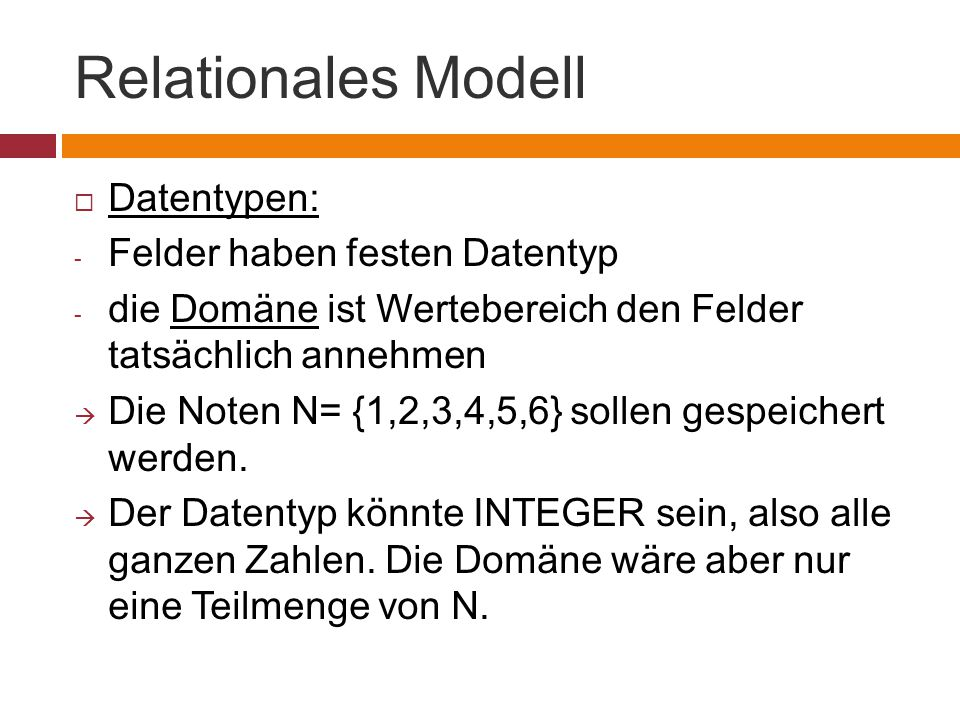 Relationales Modell  Datentypen: - Felder haben festen Datentyp - die Domäne ist Wertebereich den Felder tatsächlich annehmen  Die Noten N= {1,2,3,4,5,6} sollen gespeichert werden.