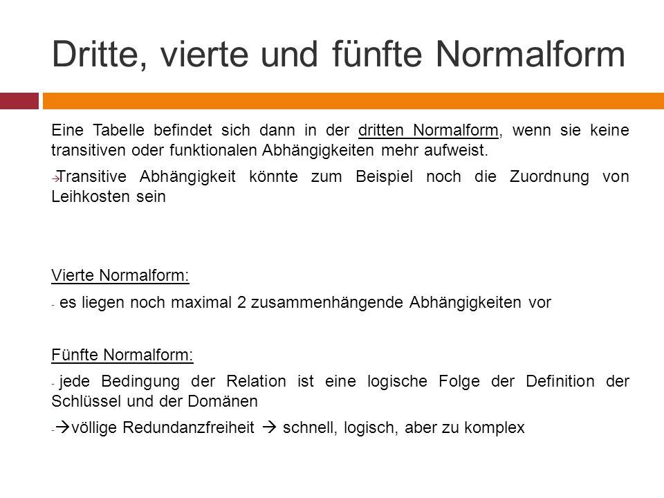 Dritte, vierte und fünfte Normalform Eine Tabelle befindet sich dann in der dritten Normalform, wenn sie keine transitiven oder funktionalen Abhängigkeiten mehr aufweist.