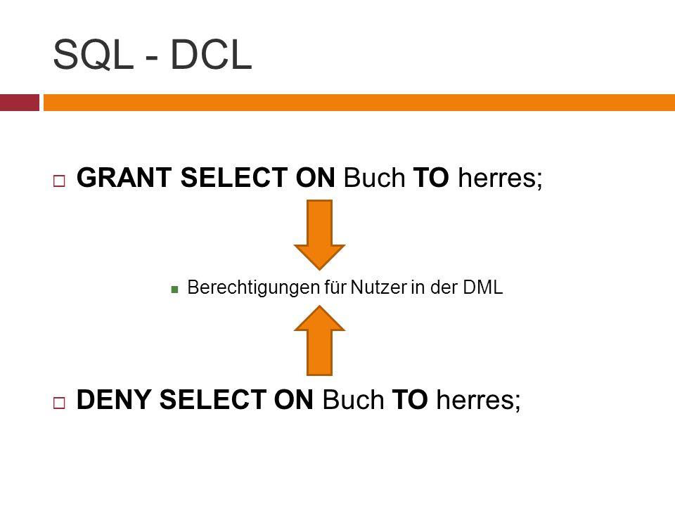 SQL - DCL  GRANT SELECT ON Buch TO herres; Berechtigungen für Nutzer in der DML  DENY SELECT ON Buch TO herres;