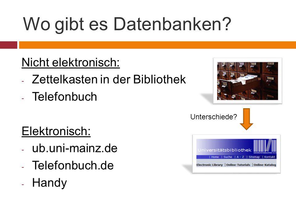 Wo gibt es Datenbanken? Nicht elektronisch: - Zettelkasten in der Bibliothek - Telefonbuch Elektronisch: - ub.uni-mainz.de - Telefonbuch.de - Handy Un