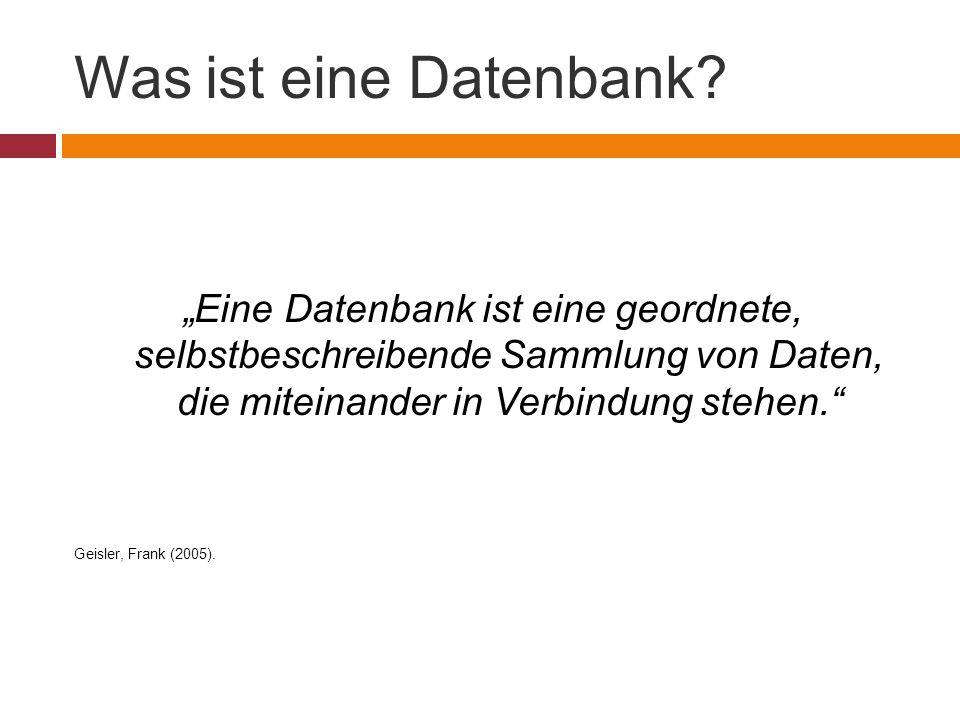 """Was ist eine Datenbank? """"Eine Datenbank ist eine geordnete, selbstbeschreibende Sammlung von Daten, die miteinander in Verbindung stehen."""" Geisler, Fr"""