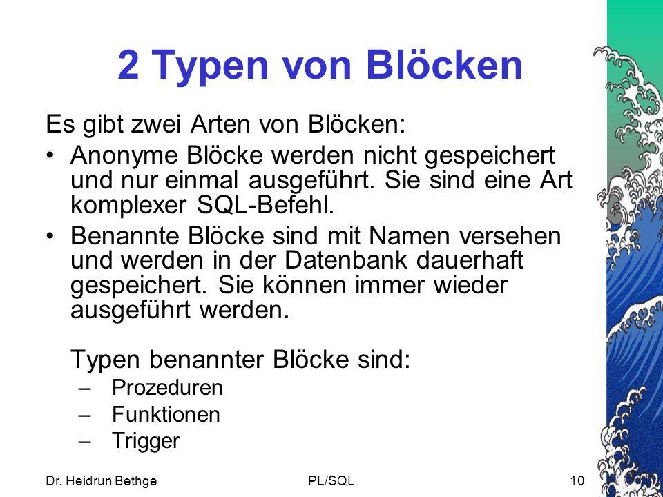 Dr. Heidrun BethgePL/SQL10 2 Typen von Blöcken Es gibt zwei Arten von Blöcken: Anonyme Blöcke werden nicht gespeichert und nur einmal ausgeführt. Sie