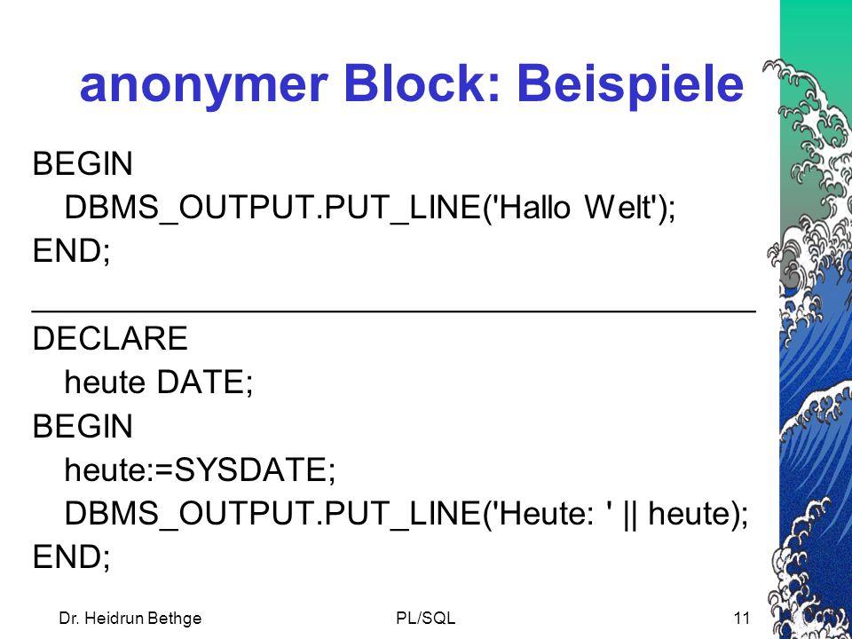 Dr. Heidrun BethgePL/SQL11 anonymer Block: Beispiele BEGIN DBMS_OUTPUT.PUT_LINE('Hallo Welt'); END; _______________________________________ DECLARE he