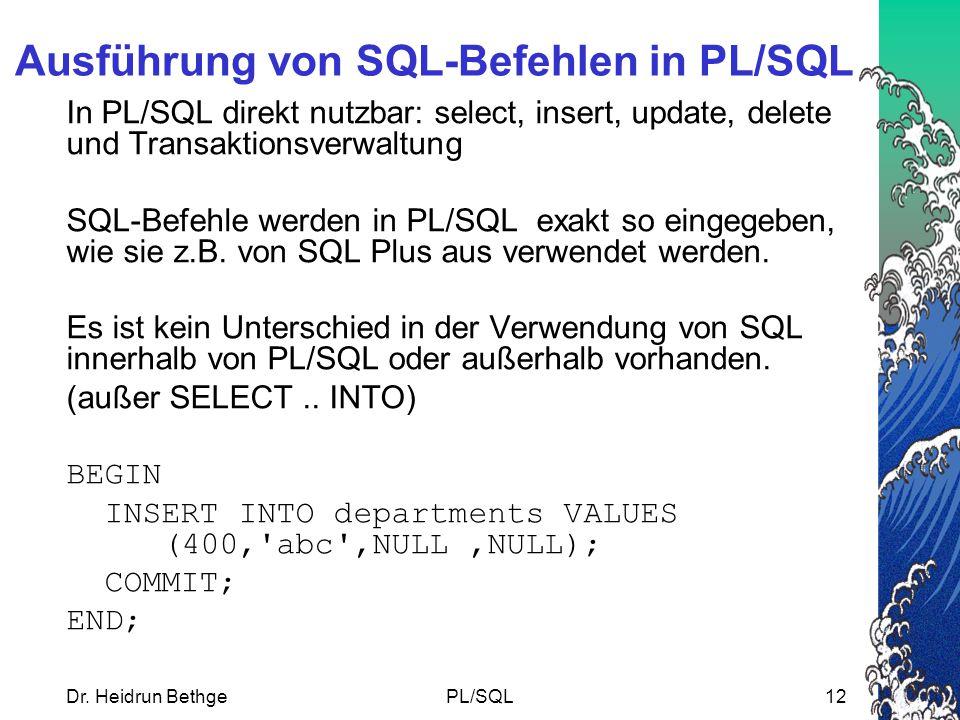 Dr. Heidrun BethgePL/SQL12 Ausführung von SQL-Befehlen in PL/SQL In PL/SQL direkt nutzbar: select, insert, update, delete und Transaktionsverwaltung S