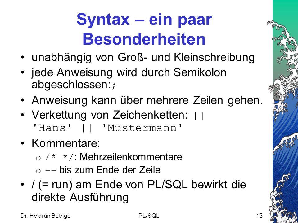 Dr. Heidrun BethgePL/SQL13 Syntax – ein paar Besonderheiten unabhängig von Groß- und Kleinschreibung jede Anweisung wird durch Semikolon abgeschlossen