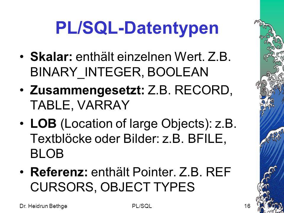 Dr.Heidrun BethgePL/SQL16 PL/SQL-Datentypen Skalar: enthält einzelnen Wert.