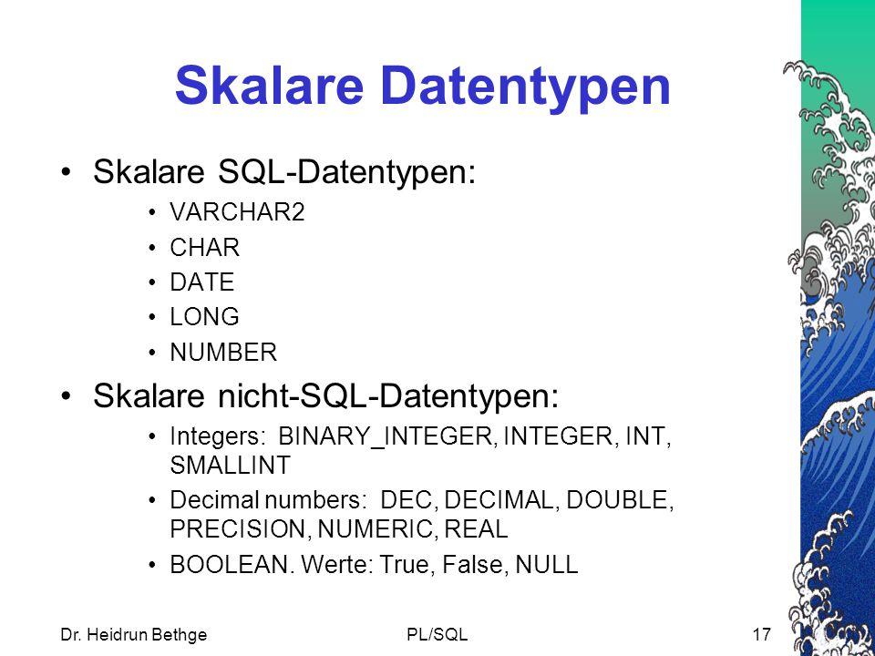 Dr. Heidrun BethgePL/SQL17 Skalare Datentypen Skalare SQL-Datentypen: VARCHAR2 CHAR DATE LONG NUMBER Skalare nicht-SQL-Datentypen: Integers: BINARY_IN