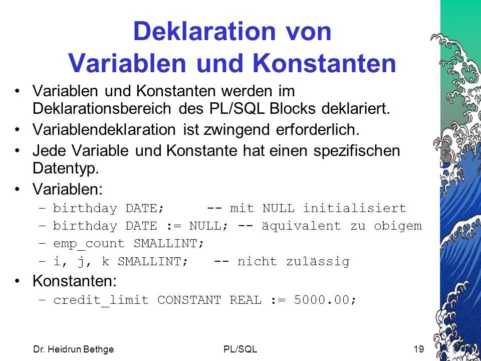 Dr. Heidrun BethgePL/SQL19 Deklaration von Variablen und Konstanten Variablen und Konstanten werden im Deklarationsbereich des PL/SQL Blocks deklarier