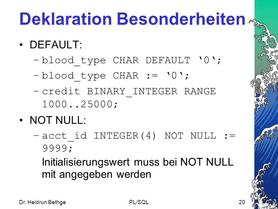 Dr. Heidrun BethgePL/SQL20 Deklaration Besonderheiten DEFAULT: –blood_type CHAR DEFAULT '0'; –blood_type CHAR := '0'; –credit BINARY_INTEGER RANGE 100