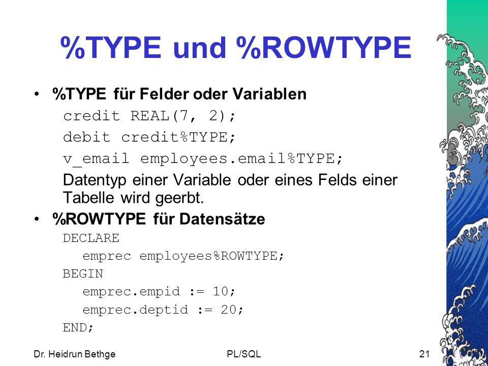 Dr. Heidrun BethgePL/SQL21 %TYPE und %ROWTYPE %TYPE für Felder oder Variablen credit REAL(7, 2); debit credit%TYPE; v_email employees.email%TYPE; Date