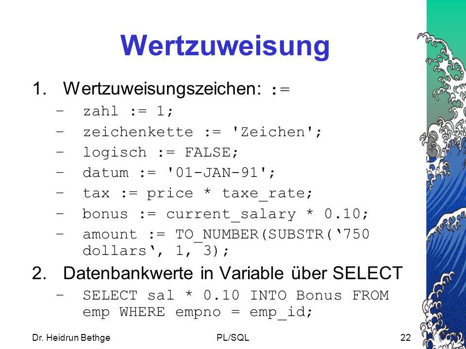 Dr. Heidrun BethgePL/SQL22 Wertzuweisung 1.Wertzuweisungszeichen: := –zahl := 1; –zeichenkette := 'Zeichen'; –logisch := FALSE; –datum := '01-JAN-91';