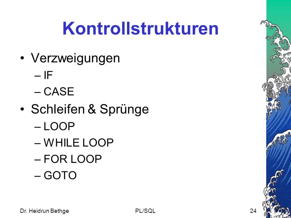 Dr. Heidrun BethgePL/SQL24 Kontrollstrukturen Verzweigungen –IF –CASE Schleifen & Sprünge –LOOP –WHILE LOOP –FOR LOOP –GOTO