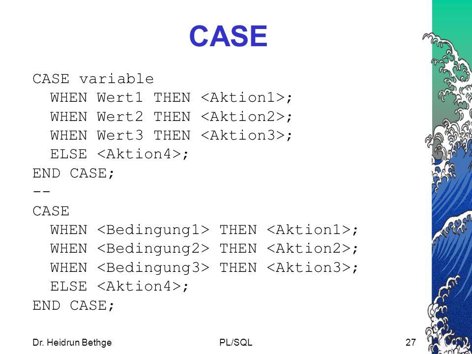 Dr. Heidrun BethgePL/SQL27 CASE CASE variable WHEN Wert1 THEN ; WHEN Wert2 THEN ; WHEN Wert3 THEN ; ELSE ; END CASE; -- CASE WHEN THEN ; ELSE ; END CA