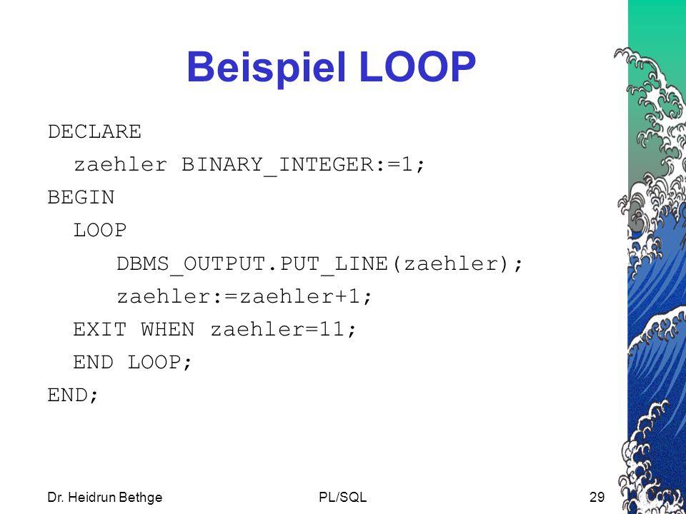 Dr. Heidrun BethgePL/SQL29 Beispiel LOOP DECLARE zaehler BINARY_INTEGER:=1; BEGIN LOOP DBMS_OUTPUT.PUT_LINE(zaehler); zaehler:=zaehler+1; EXIT WHEN za