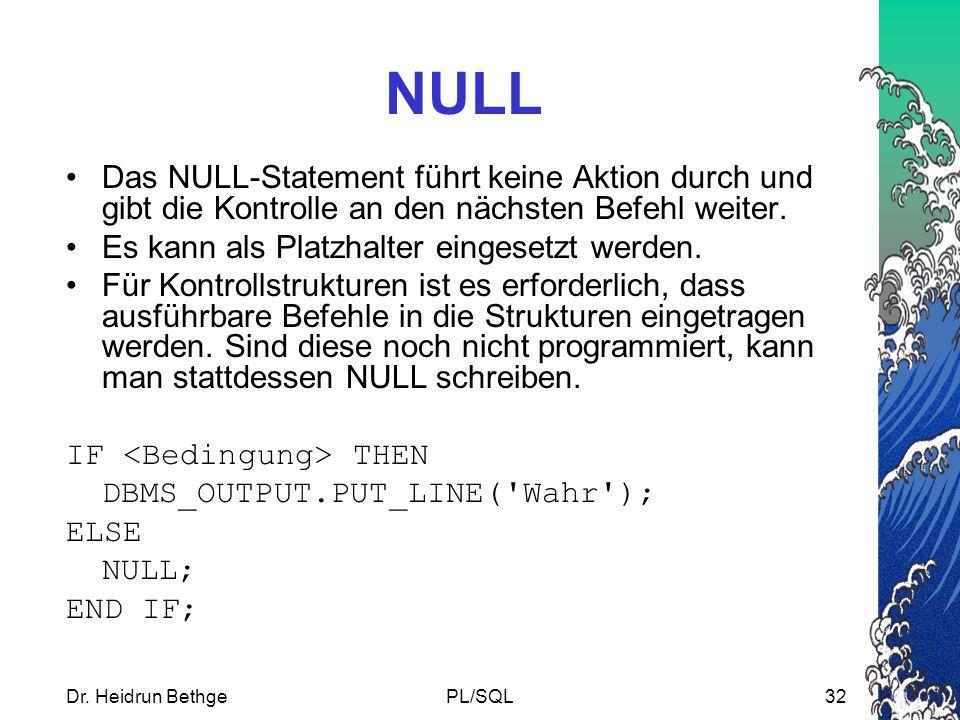 Dr. Heidrun BethgePL/SQL32 NULL Das NULL-Statement führt keine Aktion durch und gibt die Kontrolle an den nächsten Befehl weiter. Es kann als Platzhal